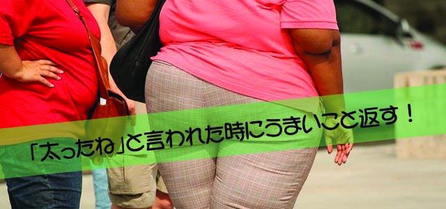 「太ったね」と言われた時にうまいこと返す!