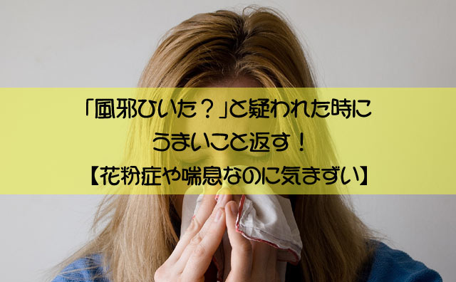 「風邪ひいた?」と疑われた時にうまいこと返す!【花粉症や喘息なのに気まずい】