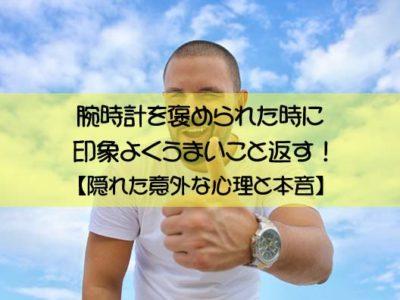 腕時計を褒められた時に印象よくうまいこと返す!【隠れた意外な心理と本音】